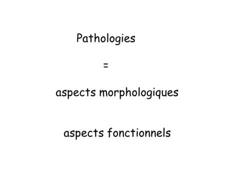 Pathologies = aspects morphologiques aspects fonctionnels.