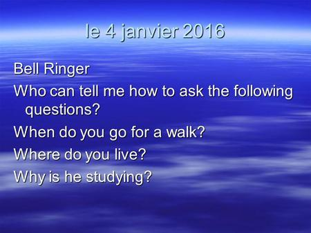 Le 4 janvier 2016 Bell Ringer Who can tell me how to ask the following questions? When do you go for a walk? Where do you live? Why is he studying?