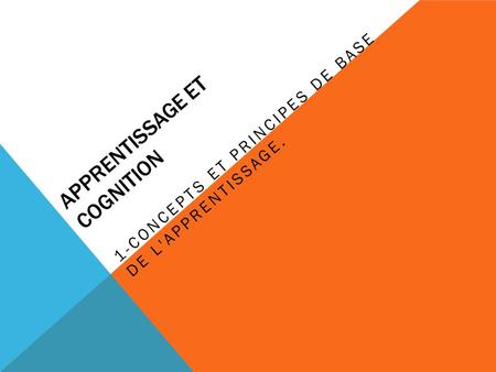 APPRENTISSAGE ET COGNITION 1-CONCEPTS ET PRINCIPES DE BASE DE L'APPRENTISSAGE.