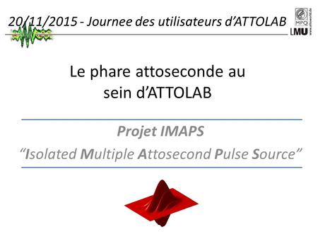 "Le phare attoseconde au sein d'ATTOLAB Projet IMAPS ""Isolated Multiple Attosecond Pulse Source"" 20/11/2015 - Journee des utilisateurs d'ATTOLAB."