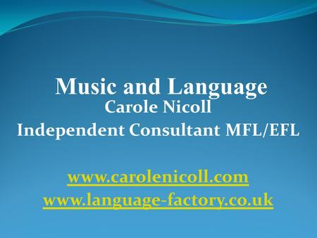 Carole Nicoll Independent Consultant MFL/EFL www.carolenicoll.com www.language-factory.co.uk Music and Language.