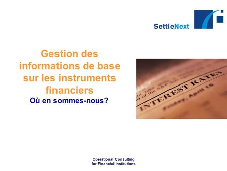 Operational Consulting for Financial Institutions Gestion des informations de base sur les instruments financiers Où en sommes-nous?