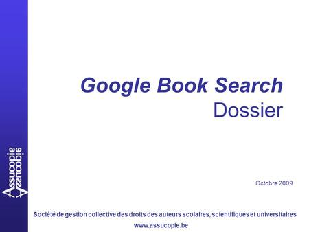 Société de gestion collective des droits des auteurs scolaires, scientifiques et universitaires www.assucopie.be Google Book Search Dossier Octobre 2009.
