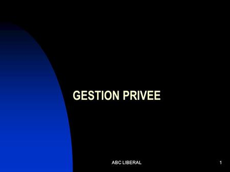 GESTION PRIVEE ABC LIBERAL1. ACTUALITE FISCALE ABC LIBERAL2.