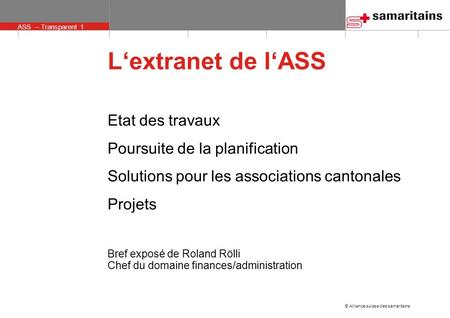 © Alliance suisse des samaritains ASS – Transparent 1 Lextranet de lASS Etat des travaux Poursuite de la planification Solutions pour les associations.