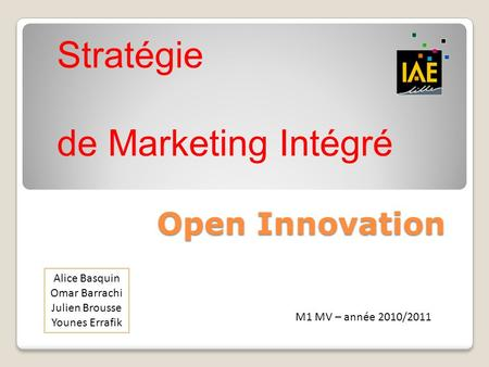 Open Innovation Alice Basquin Omar Barrachi Julien Brousse Younes Errafik M1 MV – année 2010/2011 Stratégie de Marketing Intégré