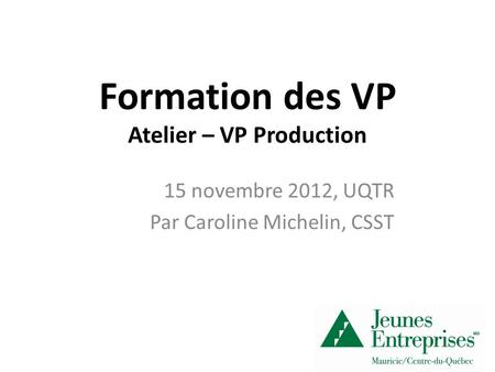 Formation des VP Atelier – VP Production 15 novembre 2012, UQTR Par Caroline Michelin, CSST.
