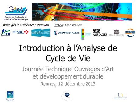 1 Chaire génie civil écoconstruction Introduction à lAnalyse de Cycle de Vie Journée Technique Ouvrages dArt et développement durable Rennes, 12 décembre.