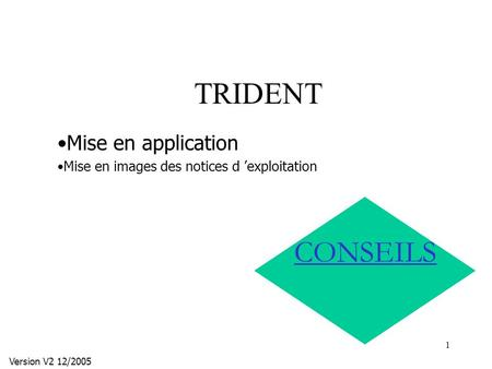 1 TRIDENT Version V2 12/2005 CONSEILS Mise en application Mise en images des notices d exploitation.