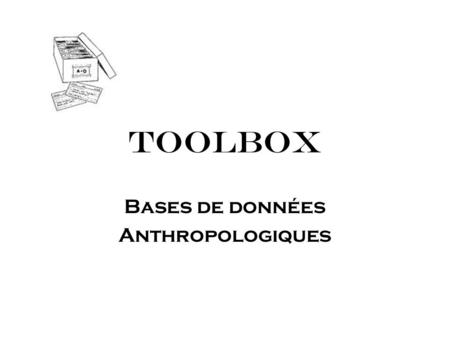 TOOLBOX Bases de données Anthropologiques. Bases de Données Anthropologiques Introduction Base de données de notes de terrain Classification des données.