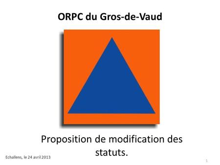 ORPC du Gros-de-Vaud Proposition de modification des statuts. Echallens, le 24 avril 2013 1.