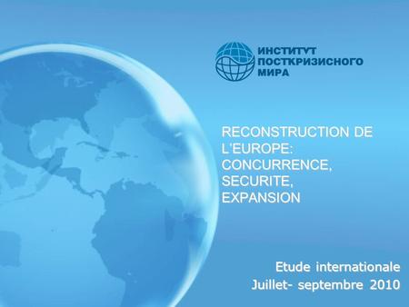 RECONSTRUCTION DE LEUROPE: CONCURRENCE, SECURITE, EXPANSION Etude internationale Juillet- septembre 2010.