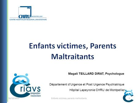 Enfants victimes, parents maltraitants1 Magali TEILLARD DIRAT, Psychologue Département dUrgence et Post Urgence Psychiatrique Hôpital Lapeyronie CHRU de.