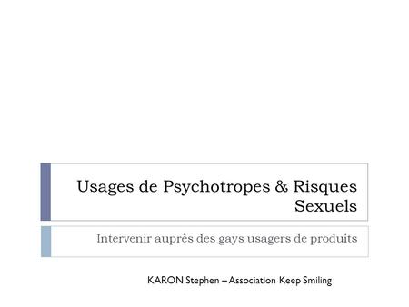 Usages de Psychotropes & Risques Sexuels Intervenir auprès des gays usagers de produits KARON Stephen – Association Keep Smiling.