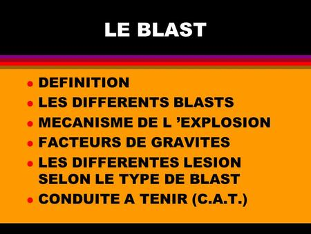 LE BLAST l DEFINITION l LES DIFFERENTS BLASTS l MECANISME DE L EXPLOSION l FACTEURS DE GRAVITES l LES DIFFERENTES LESION SELON LE TYPE DE BLAST l CONDUITE.