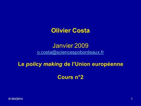 01/04/20141 Olivier Costa Janvier 2009 Le policy making de lUnion européenne Cours n°2.