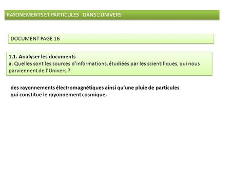 RAYONEMENTS ET PARTICULES DANS LUNIVERS DOCUMENT PAGE 16 1.1. Analyser les documents a. Quelles sont les sources dinformations, étudiées par les scientifiques,