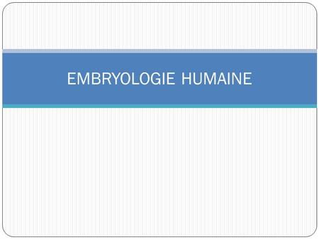 EMBRYOLOGIE HUMAINE.