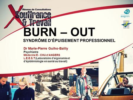 BURN – OUT SYNDRÔME DÉPUISEMENT PROFESSIONNEL Dr Marie-Pierre Guiho-Bailly Psychiatre Médecine E - CHU dANGERS L.E.E.S.T (Laboratoire dergonomie et dépidémiologie.