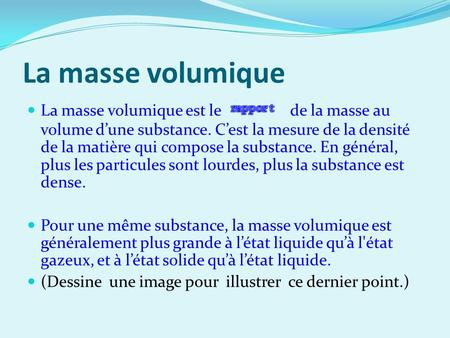 La masse volumique La masse volumique est le de la masse au volume dune substance. Cest la mesure de la densité de la matière qui compose la substance.