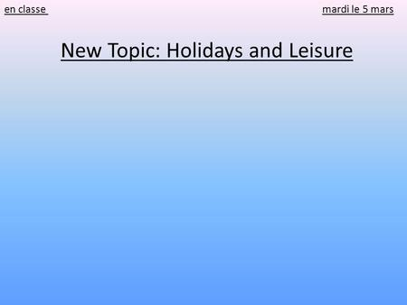 En classe mardi le 5 mars New Topic: Holidays and Leisure.