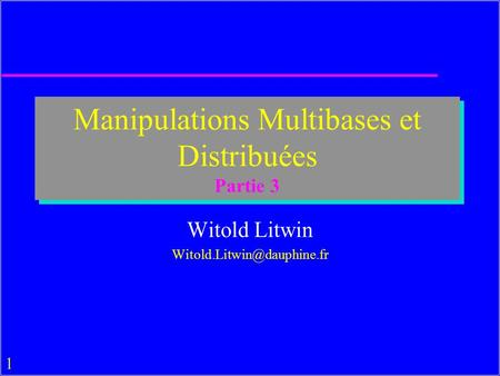1 Manipulations Multibases et Distribuées Partie 3 Witold Litwin