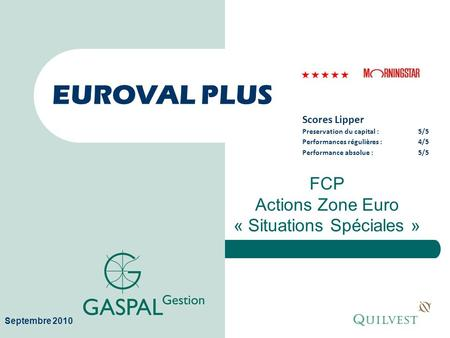 EUROVAL PLUS FCP Actions Zone Euro « Situations Spéciales » Septembre 2010 Scores Lipper Preservation du capital :5/5 Performances régulières :4/5 Performance.