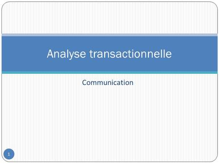Communication Analyse transactionnelle 1. Introduction 2 L'analyse transactionnelle (AT) a été mise au point et développée par le psychiatre et psychanalyste.