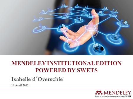 MENDELEY INSTITUTIONAL EDITION POWERED BY SWETS Isabelle d´Overschie 19 Avril 2012.