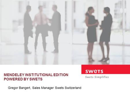 MENDELEY INSTITUTIONAL EDITION POWERED BY SWETS Gregor Bangert, Sales Manager Swets Switzerland.