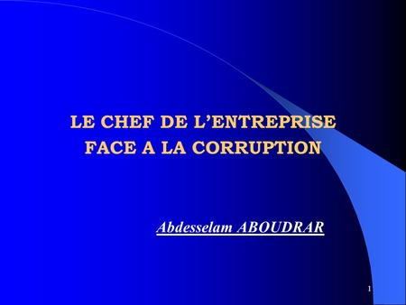 1 LE CHEF DE LENTREPRISE FACE A LA CORRUPTION Abdesselam ABOUDRAR.