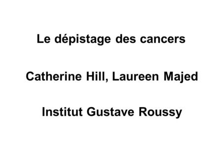 Le dépistage des cancers Catherine Hill, Laureen Majed Institut Gustave Roussy.