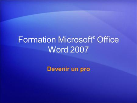 Formation Microsoft ® Office Word 2007 Devenir un pro.
