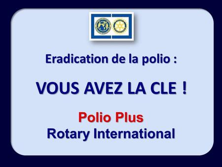 Eradication de la polio : VOUS AVEZ LA CLE ! Polio Plus Rotary International.