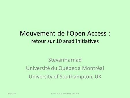 Mouvement de lOpen Access : retour sur 10 ansdinitiatives StevanHarnad Université du Québec à Montréal University of Southampton, UK 4/2/2014Paris: Arts.
