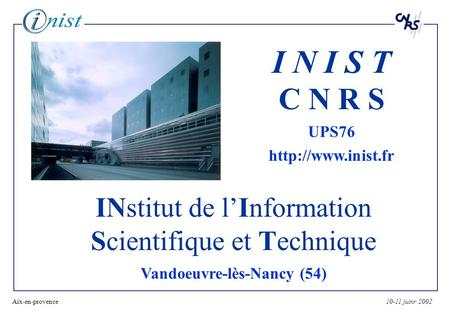 10-11 juinr 2002Aix-en-provence1 INstitut de lInformation Scientifique et Technique Vandoeuvre-lès-Nancy (54) I N I S T C N R S UPS76