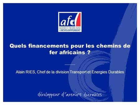 Quels financements pour les chemins de fer africains ? Alain RIES, Chef de la division Transport et Energies Durables.