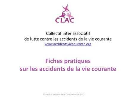Collectif inter associatif de lutte contre les accidents de la vie courante www.accidentsviecourante.org www.accidentsviecourante.org Fiches pratiques.