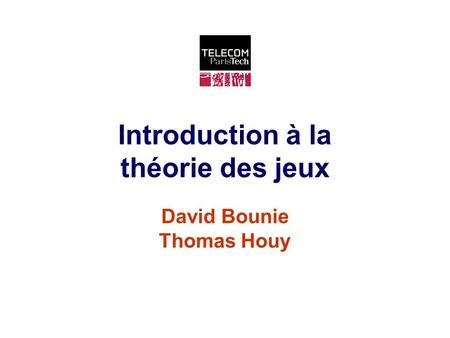 Introduction à la théorie des jeux David Bounie Thomas Houy.