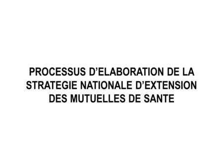 PROCESSUS DELABORATION DE LA STRATEGIE NATIONALE DEXTENSION DES MUTUELLES DE SANTE.