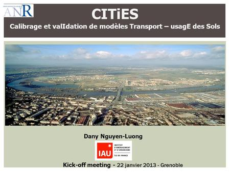 CITiES Calibrage et valIdation de modèles Transport – usagE des Sols Dany Nguyen-Luong Kick-off meeting - 22 janvier 2013 - Grenoble.