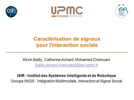 Caractérisation de signaux pour l'interaction sociale Kévin Bailly, Catherine Achard, Mohamed Chetouani ISIR - Institut.