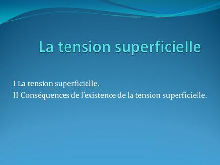 I La tension superficielle. II Conséquences de lexistence de la tension superficielle.