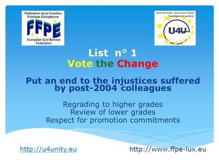 List n° 1 Vote the Change Put an end to the injustices suffered by post-2004 colleagues Regrading to higher grades Review of lower grades Respect for promotion.