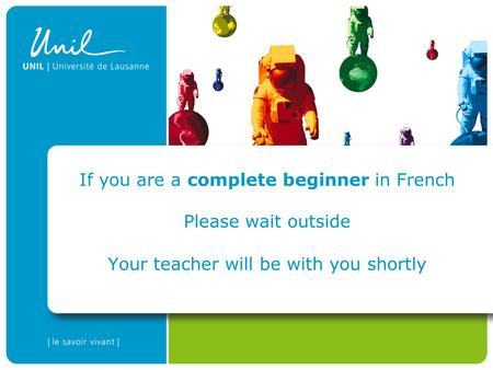 If you are a complete beginner in French Please wait outside Your teacher will be with you shortly.