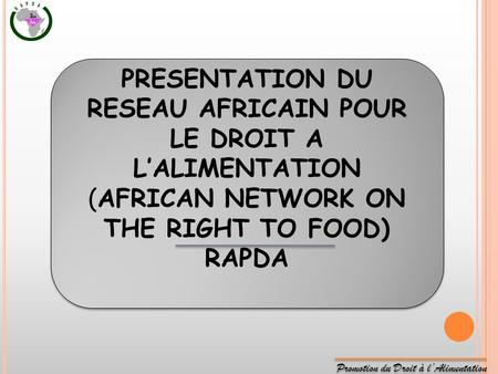 Promotion du Droit à lAlimentation PRESENTATION DU RESEAU AFRICAIN POUR LE DROIT A LALIMENTATION (AFRICAN NETWORK ON THE RIGHT TO FOOD) RAPDA PRESENTATION.