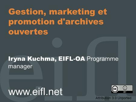 Gestion, marketing et promotion d'archives ouvertes Iryna Kuchma, EIFL-OA Programme manager www.eifl.net Attribution 3.0 Unported.