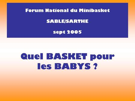 Quel BASKET pour les BABYS ? Forum National du Minibasket SABLE/SARTHE sept 2005.
