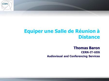 Equiper une Salle de Réunion à Distance Thomas Baron CERN-IT-UDS Audiovisual and Conferencing Services.