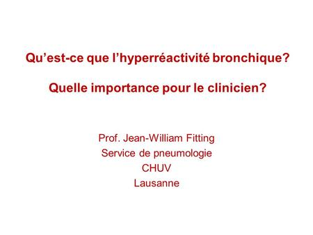 Quest-ce que lhyperréactivité bronchique? Quelle importance pour le clinicien? Prof. Jean-William Fitting Service de pneumologie CHUV Lausanne.
